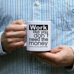 Work like you don't need the money kubek