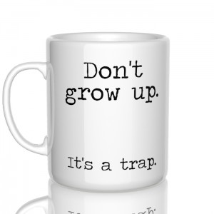 Don't grow up. It's a trap kubek