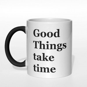 Good things take time kubek