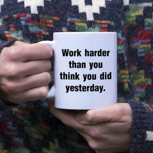 Work harder than you think you did yesterday kubek